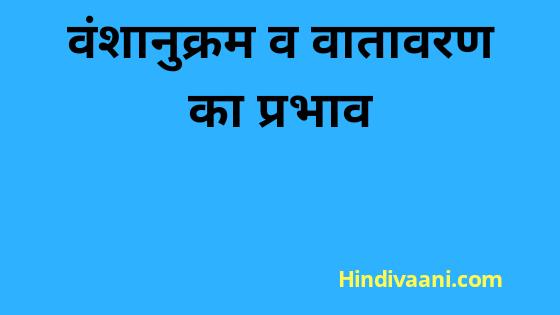 वंशानुक्रम व वातावरण का प्रभाव |influence of Heredity and environment in hindi