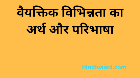 व्यक्तिगत विभिन्नता का अर्थ और परिभाषा|Meaning and definition of individual difference in hindi