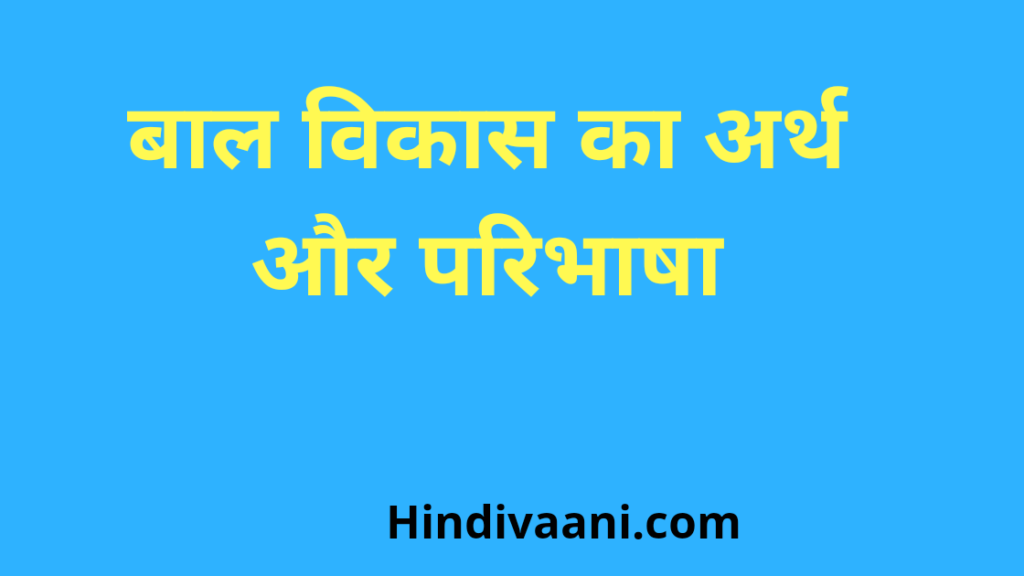 बाल विकास का अर्थ और परिभाषा (Meaning and definition of child development)