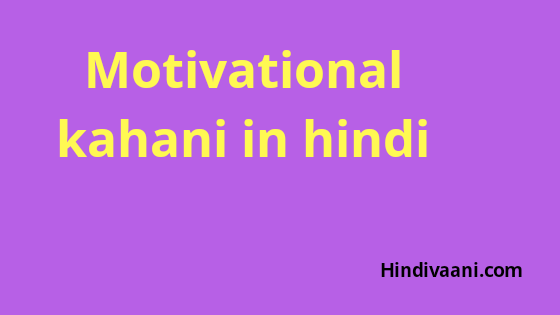 Motivational kahani in hindi , प्रेणादायक कहानी हिंदी में